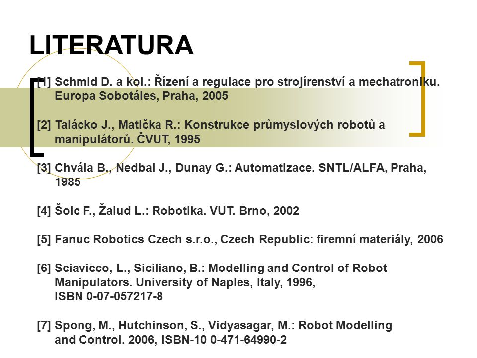 LITERATURA [1] Schmid D. a kol.: Řízení a regulace pro strojírenství a mechatroniku. Europa Sobotáles, Praha, 2005.